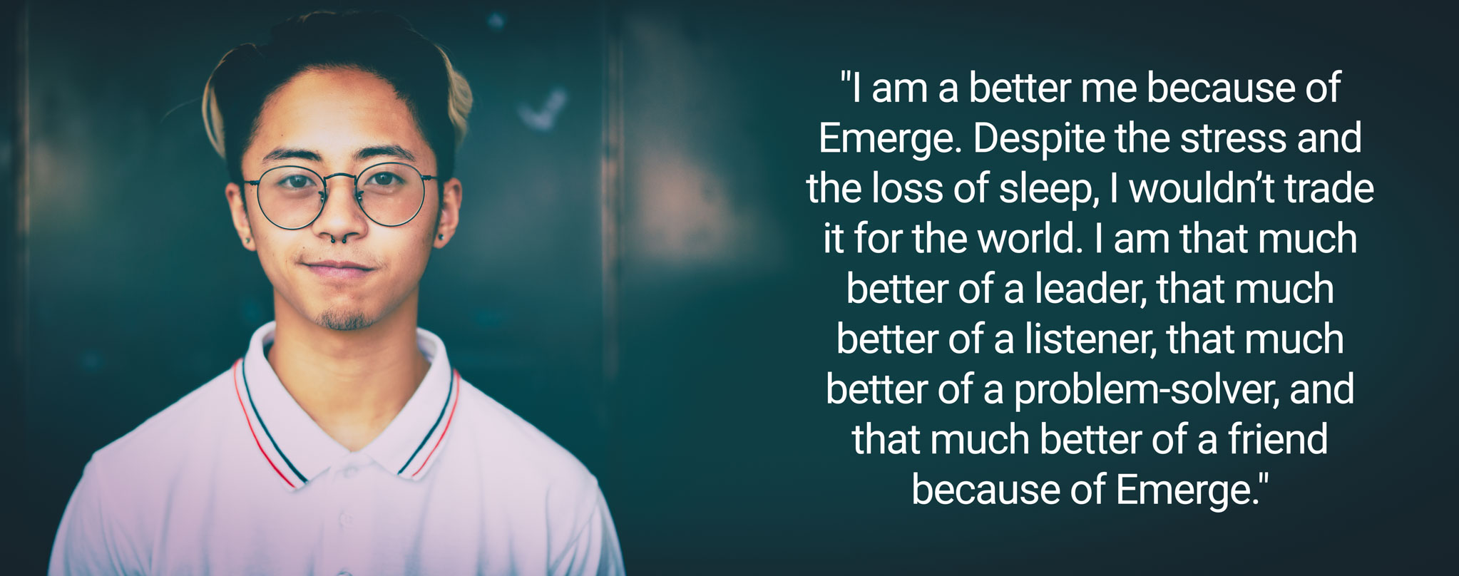 "Text that reads: ""I am a better me because of Emerge. Despite the stress and the loss of sleep, I wouldn't trade it for the world. I am that much better of a leader, that much better of a listener, that much better of a problem-solver, and that much better of a friend because of Emerge."