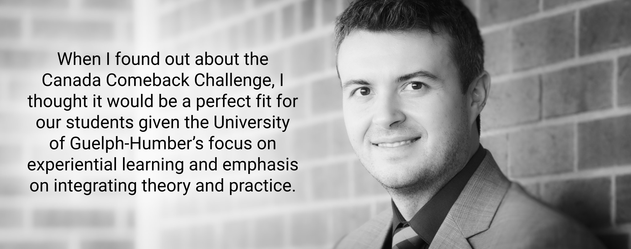 When I found out about the Canada Comeback Challenge, I thought it would be a perfect fit for our students given the University of Guelph-Humber's focus on experiential learning and emphasis on integrating theory and practice