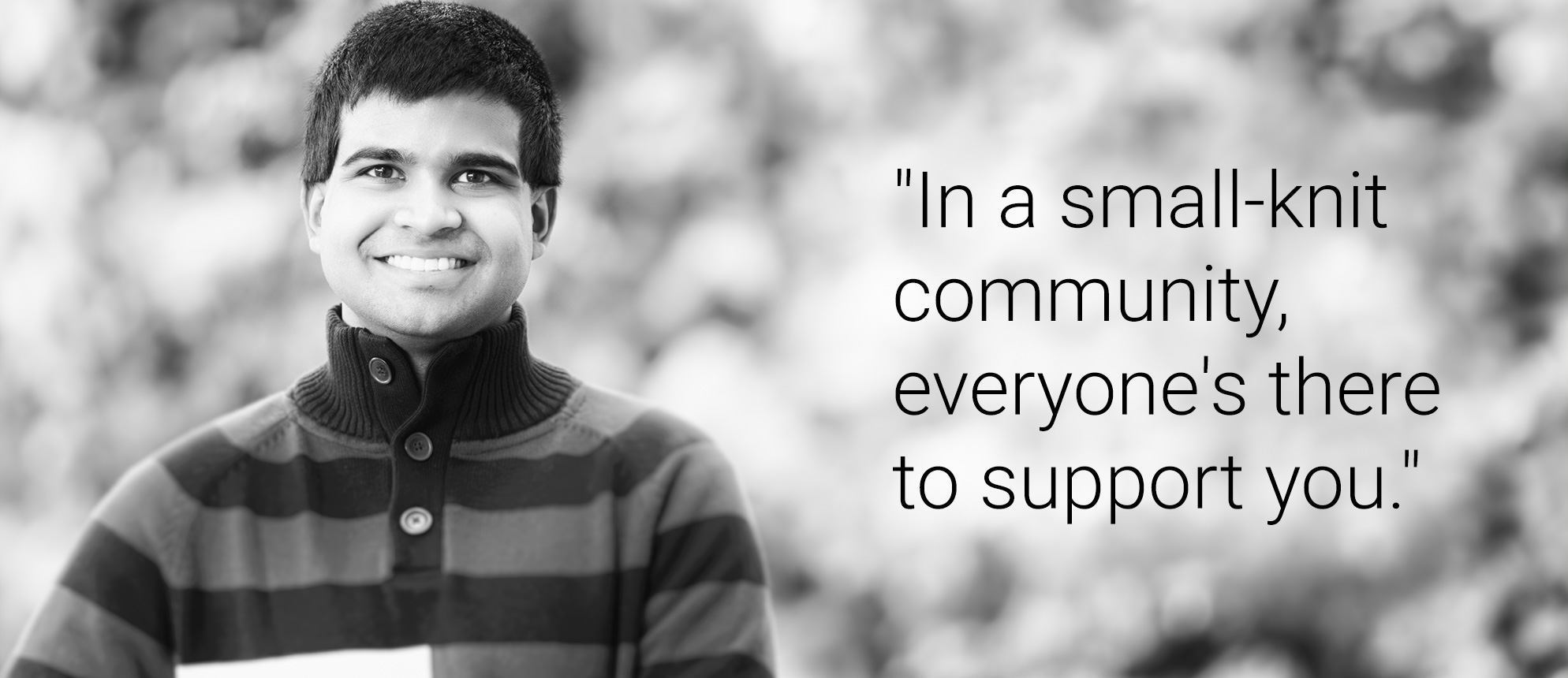 Text that reads: In a small-knit community, everyone's there to support you.