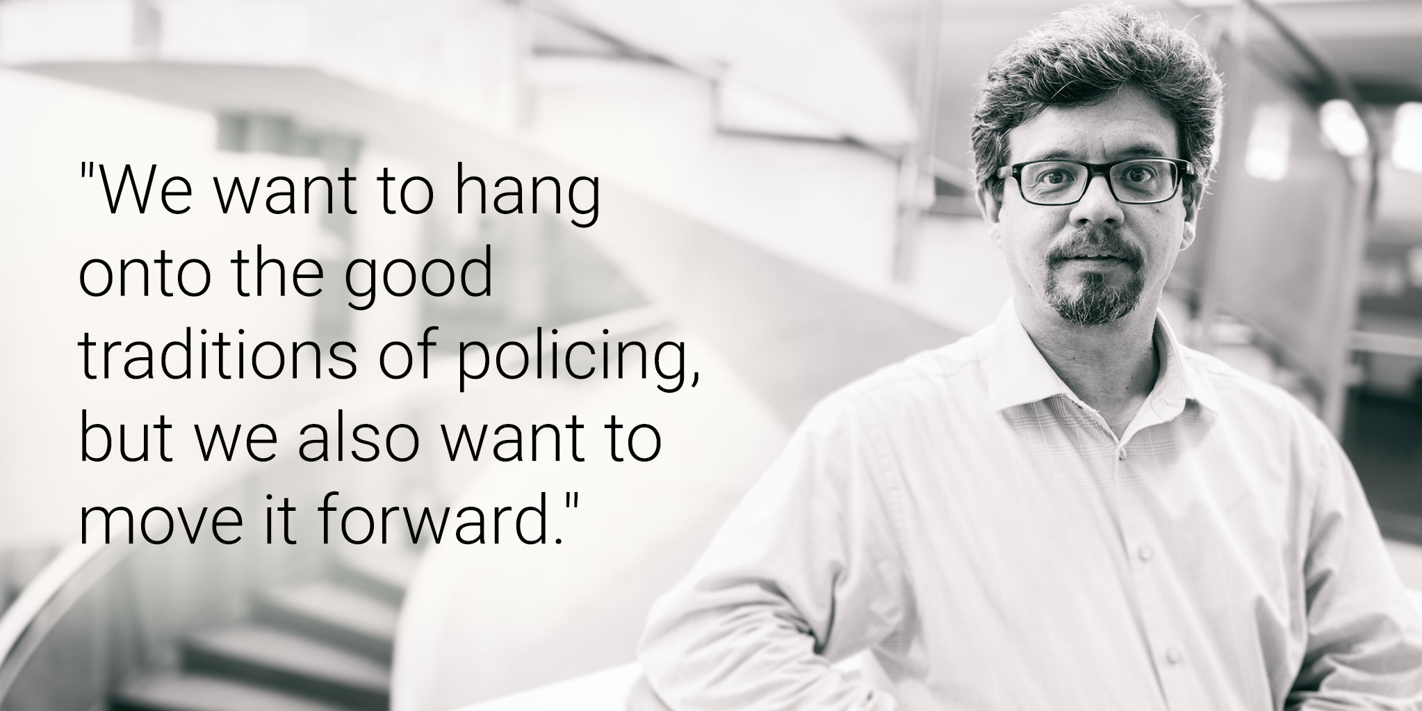 Text that reads: We want to hang onto the good traditions of policing, but we also want to move it forward.