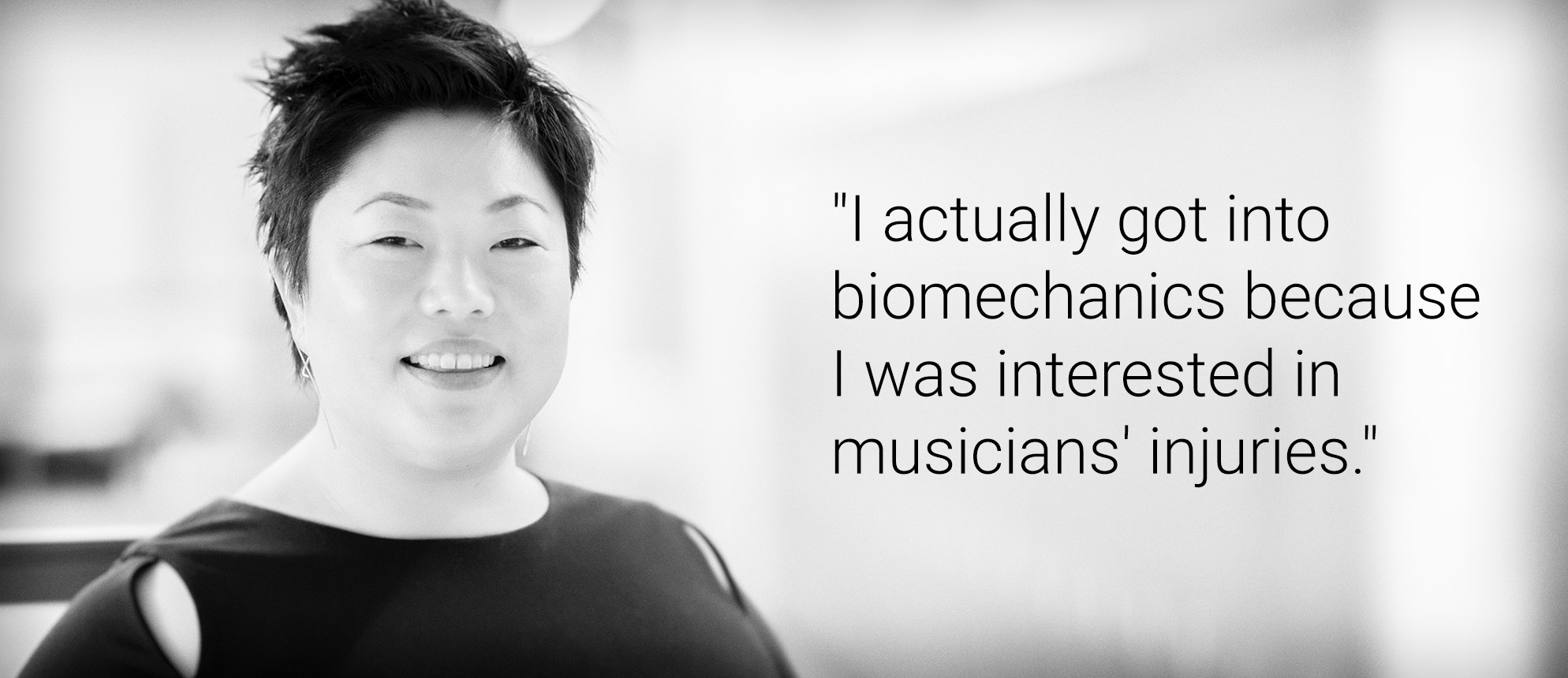 "Text that reads: ""I actually got into biomechanics because I was interested in musicians' injuries."""