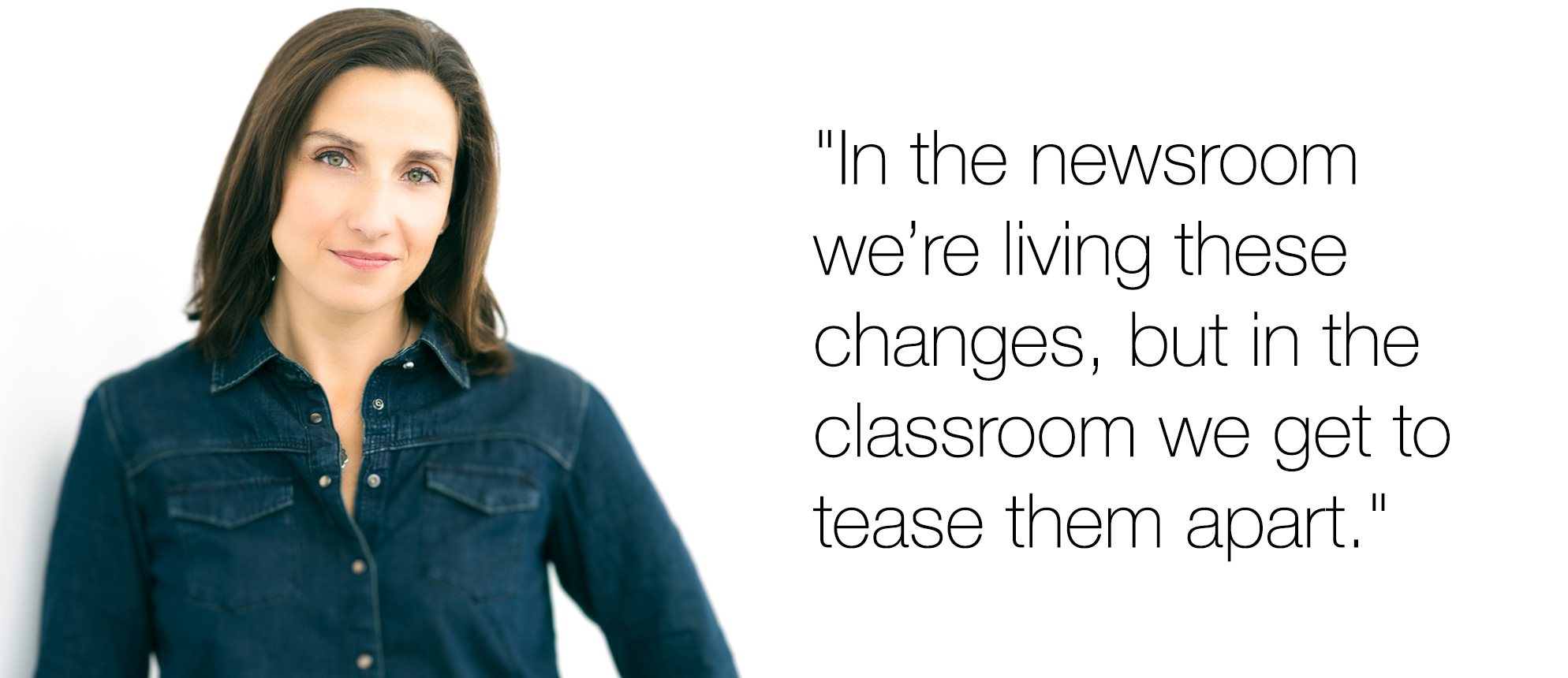 "Stephanie Matteis: ""In the newsroom we're living thee changes, but in the classroom we get to tease them apart."""