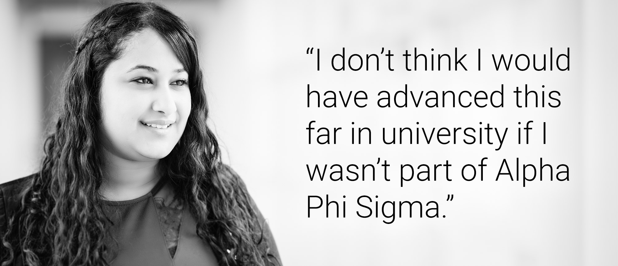 Text that reads: I don't think I would have advanced this far in university if I wasn't part of Alpha Phi Sigma.""