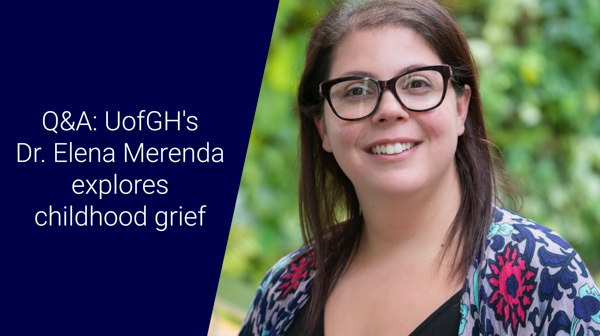 Text that reads: Q&A: UofGH's Dr. Elena Merenda explores childhood grief